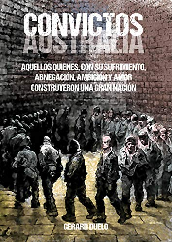 Convictos: Australia. Aquellos quienes, con su sufrimiento, abnegación, ambición y amor construyeron una gran nación