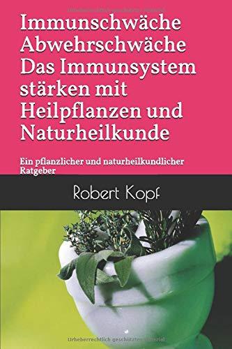 Immunschwäche Abwehrschwäche Das Immunsystem stärken mit Heilpflanzen und Naturheilkunde: Ein pflanzlicher und naturheilkundlicher Ratgeber