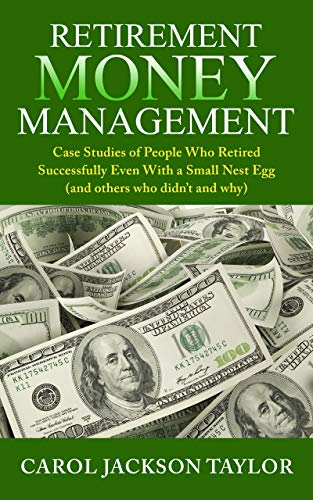 Retirement Money Management: Case Studies of People Who Retired Successfully Even With a Small Nest Egg (and others who didn't and why) by [Carol Jackson Taylor]