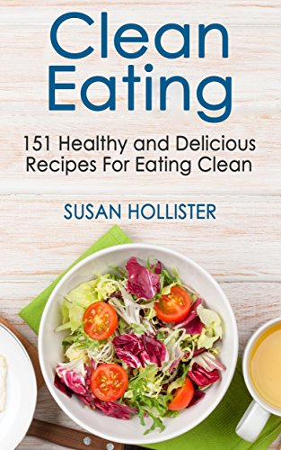 Clean Eating 151 Healthy And Delicious Recipes For Eating Clean Clean Eating Cookbook With Delicious And Healthy Breakfast Lunch Dinner And Snack Recipes 1 Kindle Edition By Hollister Susan Health Fitness