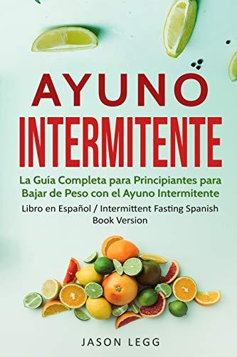 Ayuno Intermitente: La Guía Completa para Principiantes para Bajar de Peso con el Ayuno Intermitente (Libro en Español / Intermittent Fasting Spanish Book Version)
