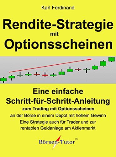 Rendite-Strategie mit Optionsscheinen: Eine einfache Schritt für Schritt Anleitung  zum Trading mit Optionsscheinen an der Börse in einem Depot mit hohem ... Eine Strategie auch für Trader und zur