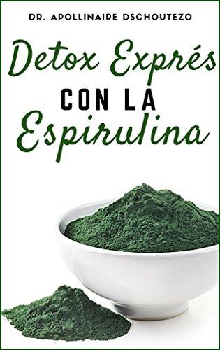 DETOX EXPRÉS CON LA ESPIRULINA: Cómo sacarle rápidamente partido a la espirulina. (Espirulina y Salud Humana nº 1) (Spanish Edition)