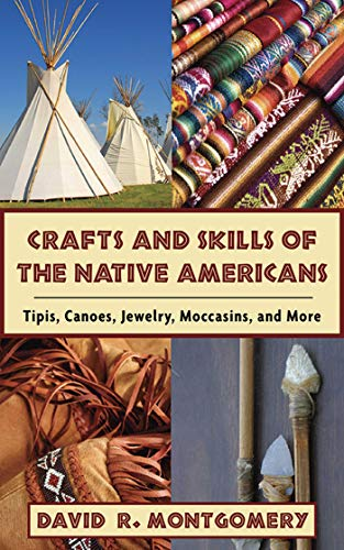 Crafts and Skills of the Native Americans: Tipis, Canoes, Jewelry, Moccasins, and More by [David R. Montgomery]