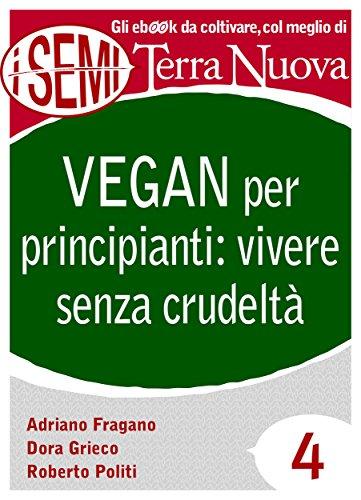 Vegan per principianti: vivere senza crudeltà: Riflessioni, consigli e ricette per una vita cruelty free. (I Semi di Terra Nuova Vol. 4) (Italian Edition)