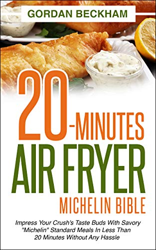 """20-Minutes Air Fryer Michelin Bible: Impress your crush's taste buds with savory """"Michelin"""" standard meals in less than 20 minutes without any hassle"""