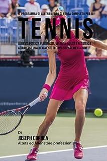 Il Programma Di Allenamento Di Forza Completo Per Il Tennis: Aumenta Potenza, Flessibilita, Velocita, Agilita E Resistenza Attraverso Un Allenamento ... Un'alimentazione Adeguata (Italian Edition)