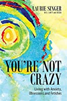 You're Not Crazy: Living with Anxiety, Obsessions and Fetishes