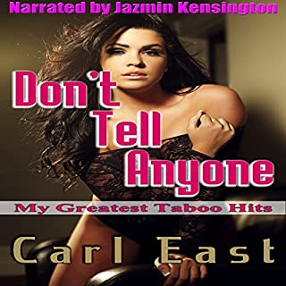 Don't Tell Anyone     My Greatest Taboo Hits              By:                                                                                                                                 Carl East                               Narrated by:                                                                                                                                 Jazmin Kensington                      Length: 6 hrs and 19 mins     7 ratings     Overall 3.6