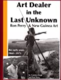 Art Dealer in the Last Unknown: Ron Perry and New Guinea Art the Early Years, 1964-1973