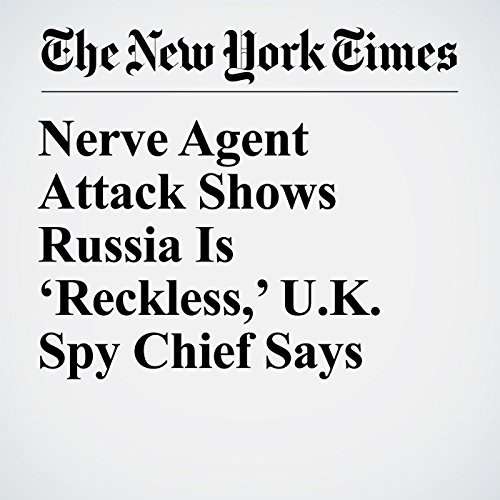 Nerve Agent Attack Shows Russia Is 'Reckless,' U.K. Spy Chief Says audiobook cover art