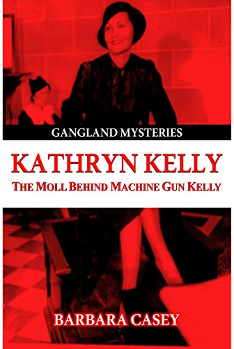 Book: Kathryn Kelly - The Moll Behind Machine Gun Kelly (Gangland Mysteries) by Barbara Casey