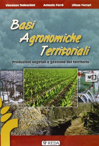 Basi agronomiche territoriali. Produzioni vegetali e gestione del terrritorio. Con espansione online. Per gli Ist. tecnici agrari