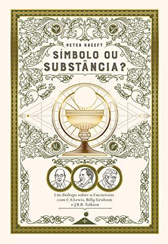 Símbolo ou Substância?: Um diálogo sobre a Eucaristia com C.S. Lewis, Billy Graham e J.R.R. Tolkien