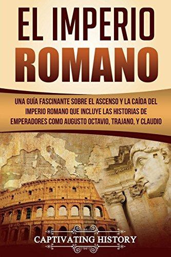 El Imperio Romano: Una Guía Fascinante sobre el Ascenso y la Caída del Imperio Romano que incluye las historias de Emperadores como Augusto Octavio, Trajano, y Claudio (Libro en Español/Roman Empire)