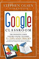 Google Classroom 2020 for Teachers: The Definitive Guide For Online Teachers, To Boost Teaching And Motivate Students In Distance Learning. Including 51 Tips And Tricks To Speed Your Activities