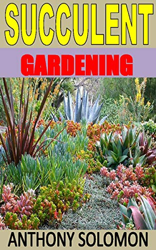 SUCCULENT GARDENING: Discover the complete guides on everything you need to know about succulent gardening (English Edition)