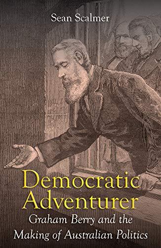 Democratic Adventurer: Graham Berry and the Making of Australian Politics (Biography)
