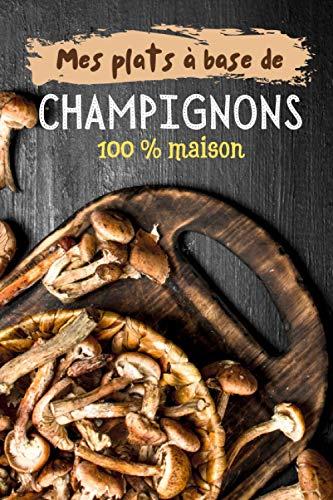 Mes plats à base de champignons 100 % maison: Carnet de recettes à remplir (15,24 cms X 22,86 cms, 100 pages) / 98 fiches pour noter et créer vos préparations !