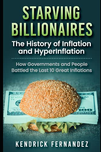 Compare Textbook Prices for Starving Billionaires: The History of Inflation and HyperInflation: How Governments and People Battled the Last 10 Great Inflations  ISBN 9798518804241 by Fernandez, Kendrick