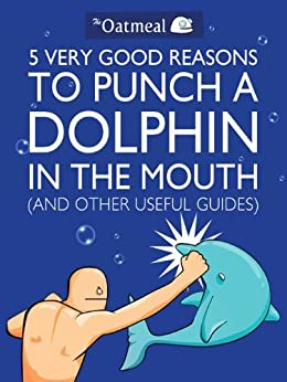 5 Very Good Reasons to Punch a Dolphin in the Mouth (And Other Useful Guides) (The Oatmeal Book 1) by [Matthew Inman]