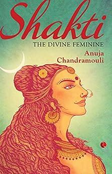 Shakti: The Feminine Divine: The Divine Feminine by [Anuja Chandramouli]