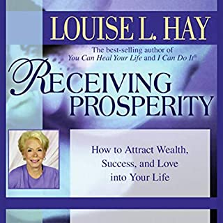 Receiving Prosperity     How to Attract Wealth, Success, and Love into Your Life              By:                                                                                                                                 Louise L. Hay                               Narrated by:                                                                                                                                 Louise L. Hay                      Length: 56 mins     34 ratings     Overall 5.0