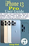 iPhone 13 Pro User Guide: The Complete and Comprehensive Manual for Beginners and Seniors to Master the New Essential Features and Functions of Apple's ... Tips And Tricks For iOS 15 (English Edition)