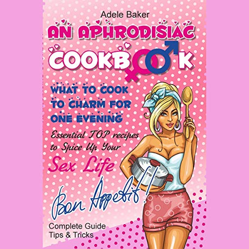 An Aphrodisiac Cookbook: What to Cook to Charm for One Evening audiobook cover art