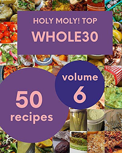 Holy Moly! Top 50 Whole30 Recipes Volume 6: A Timeless Whole30 Cookbook (English Edition)