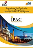 International Best Practices in Power & Energy Sector: Lessons for South Asia & Bangladesh (IPAG Knowledge Series Book 2) (English Edition)