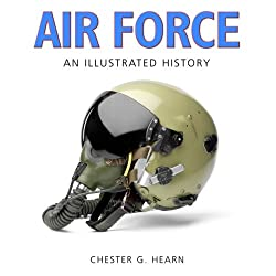 Image: Air Force: An Illustrated History: The U.S. Air Force from 1910 to the 21st Century, by Chester G. Hearn (Author). Publisher: Zenith Press (July 15, 2008)