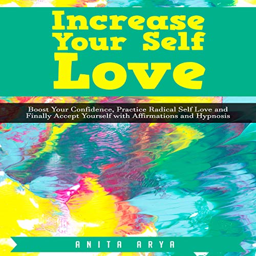 Increase Your Self Love: Boost Your Confidence, Practice Radical Self Love and Finally Accept Yourself with Affirmations and Hypnosis audiobook cover art