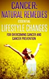 Cancer: Natural Remedies: Essential Lifestyle Changes for Overcoming Cancer and Cancer Prevention (Cancer, Cancer, Lifestyle Books, Cancer Cure, Cancer ... Living, Lifestyle Med) (English Edition)