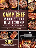 The New Camp Chef Wood Pellet Grill & Smoker Cookbook: 300 Tasty and Irresistible Recipes for Your Camp Chef Wood Pellet Grill & Smoker