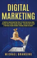 Digital Marketing: 6 Powerful Online Marketing Tools to turn Your Social Media Presence into a Money Making Machine - Discover how to Start a Profitable Online Business, Personal Brand or Agency!