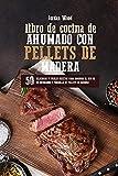 Libro de Cocina de Ahumado con Pellets de Madera: 50 Deliciosas y Fáciles Recetas para Dominar el Uso de su Ahumador y Parrilla de Pellets de Madera