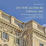 Der Stoff, aus dem die Schlösser sind: Der Wiederaufbau des Berliner Schlosses. Wie Wilhelm von Boddien eine verrückte Idee wahr machte.