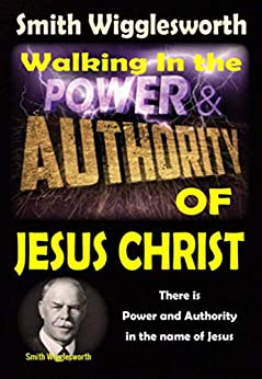 Smith Wigglesworth: Walking In the Power and  Authority of Jesus Christ: There is Power and Authority in the name of Jesus by [Michael Yeager]