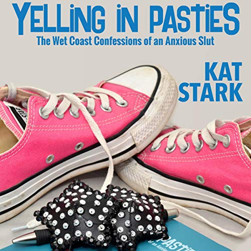 Yelling in Pasties: The Wet Coast Confessions of an Anxious Slut audiobook cover art