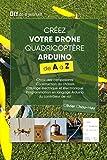 Créez votre Drone Quadricoptère Arduino de A à Z: Choix des composants, Construction du châssis, Câblage électrique et électronique, Programmation en langage Arduino du contrôleur de vol