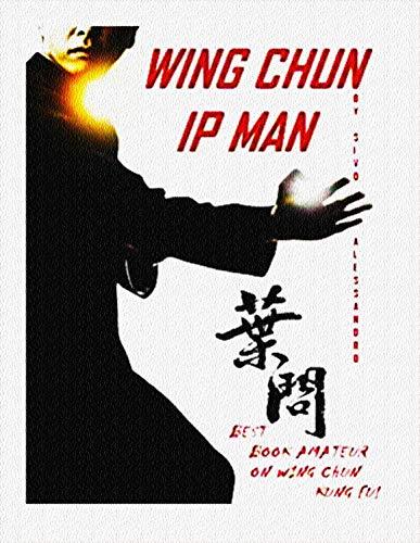 IP MAN WING CHUN: Il miglior libro amatoriale INTERAMENTE in Italiano sul Wing Chun Kuen: STORIA, FILOSOFIA E TECNICHE DEL PIU' POTENTE STILE DI KUNG FU PRATICATO DA IP MAN E BRUCE LEE