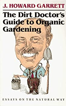 The Dirt Doctor's Guide to Organic Gardening  Essays on the Natural Way