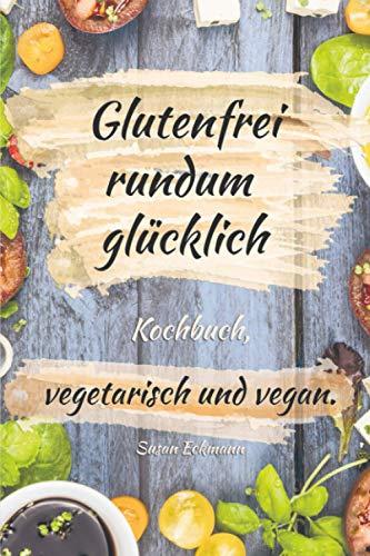 Glutenfrei rundum glücklich: Kochbuch, vegetarisch und vegan