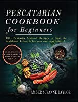 Pescatarian Cookbook for Beginners: 100+ Fantastic Seafood Recipes to Start the Healthiest Lifestyle for you and your family!