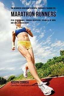 The Beginners Guidebook To Mental Toughness Training For Marathon Runners: Peak Performance Through Meditation, Calmness O...