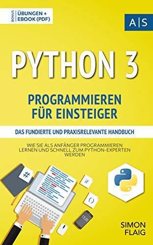 Python 3 Programmieren für Einsteiger: das fundierte und praxisrelevante Handbuch. Wie Sie als Anfänger Programmieren lernen und schnell zum Python-Experten ... lernen: vom Einsteiger zum Profi)