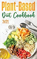 Plant-Based Diet Cookbook 2021: Discover the Expert Guide and the Quick and Tasty Recipes to get Started!
