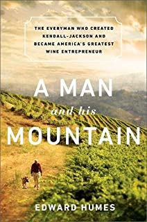 A Man and his Mountain: The Everyman who Created Kendall-Jackson and Became America s Greatest Wine Entrepreneur