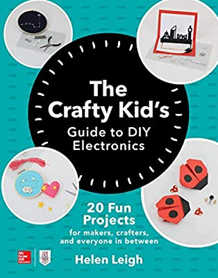 The Crafty Kids Guide to DIY Electronics: 20 Fun Projects for Makers, Crafters, and Everyone in Between from McGraw-Hill Education TAB